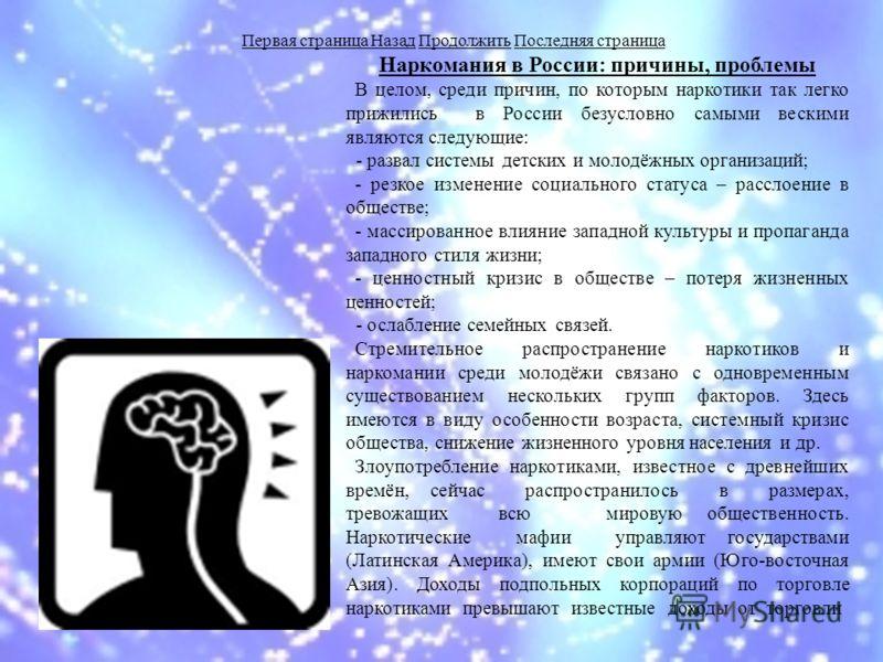 Наркомания в России: причины, проблемы В целом, среди причин, по которым наркотики так легко прижились в России безусловно самыми вескими являются следующие: - развал системы детских и молодёжных организаций; - резкое изменение социального статуса –