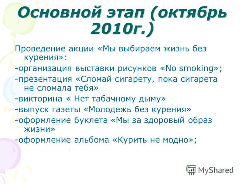 Основной этап (октябрь 2010г.) Проведение акции «Мы выбираем жизнь без курения»: -организация выставки рисунков «No smoking»; -презентация «Сломай сигарету, пока сигарета не сломала тебя» -викторина « Нет табачному дыму» -выпуск газеты «Молодежь без
