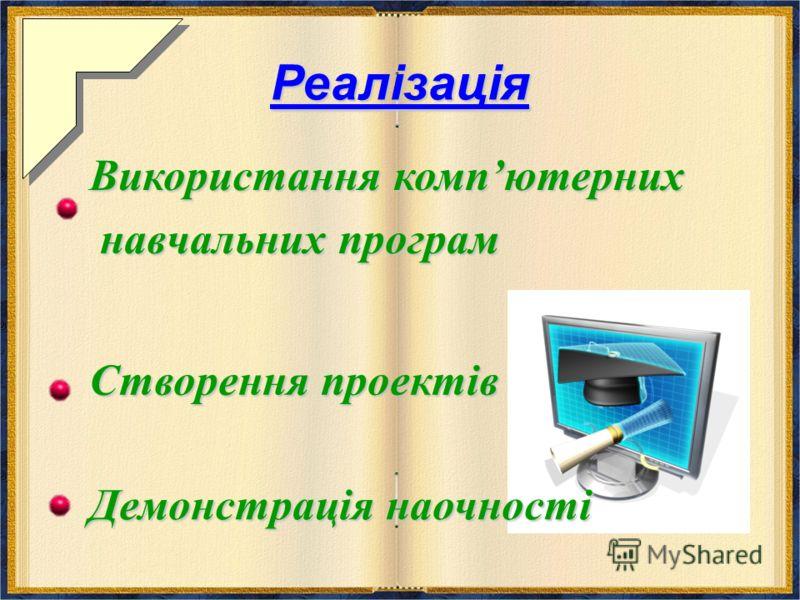 Реалізація Створення проектів Використання компютерних навчальних програм навчальних програм Демонстрація наочності