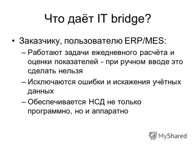 Что даёт IT bridge? Заказчику, пользователю ERP/MES: –Работают задачи ежедневного расчёта и оценки показателей - при ручном вводе это сделать нельзя –Исключаются ошибки и искажения учётных данных –Обеспечивается НСД не только программно, но и аппарат
