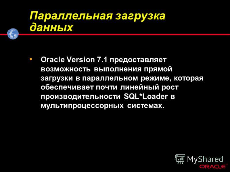 ® Параллельная загрузка данных Oracle Version 7.1 предоставляет возможность выполнения прямой загрузки в параллельном режиме, которая обеспечивает почти линейный рост производительности SQL*Loader в мультипроцессорных системах.