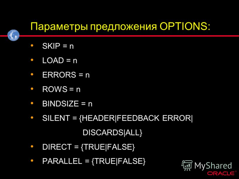 ® Параметры предложения OPTIONS: SKIP = n LOAD = n ERRORS = n ROWS = n BINDSIZE = n SILENT = {HEADER|FEEDBACK ERROR| DISCARDS|ALL} DIRECT = {TRUE|FALSE} PARALLEL = {TRUE|FALSE}