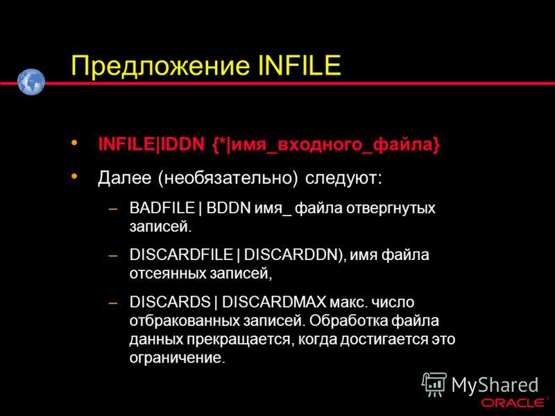 ® Предложение INFILE INFILE|IDDN {*|имя_входного_файла} Далее (необязательно) следуют: –BADFILE | BDDN имя_ файла отвергнутых записей. –DISCARDFILE | DISCARDDN), имя файла отсеянных записей, –DISCARDS | DISCARDMAX макс. число отбракованных записей. О