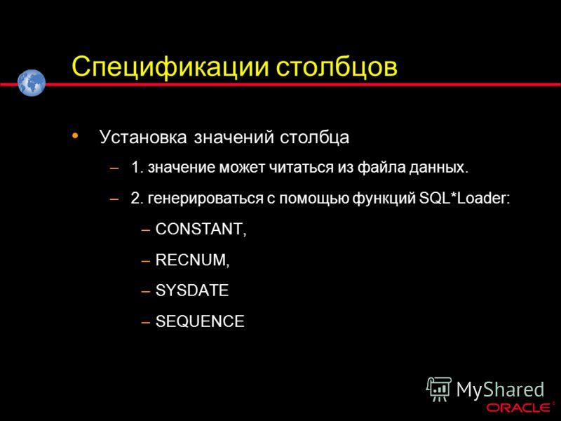 ® Спецификации столбцов Установка значений столбца –1. значение может читаться из файла данных. –2. генерироваться с помощью функций SQL*Loader: –CONSTANT, –RECNUM, –SYSDATE –SEQUENCE