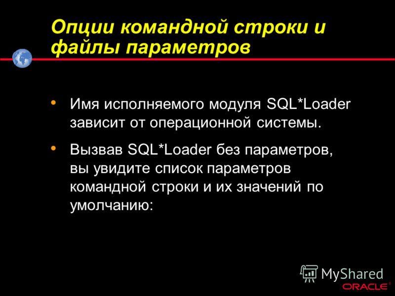 ® Опции командной строки и файлы параметров Имя исполняемого модуля SQL*Loader зависит от операционной системы. Вызвав SQL*Loader без параметров, вы увидите список параметров командной строки и их значений по умолчанию:
