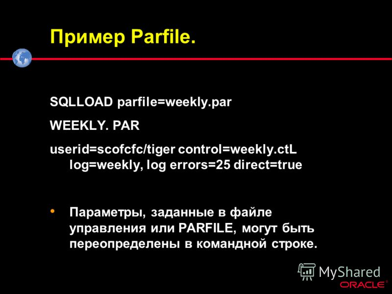 ® Пример Parfile. SQLLOAD parfile=weekly.par WEEKLY. PAR userid=scofcfc/tiger control=weekly.ctL log=weekly, log errors=25 direct=true Параметры, заданные в файле управления или PARFILE, могут быть переопределены в командной строке.