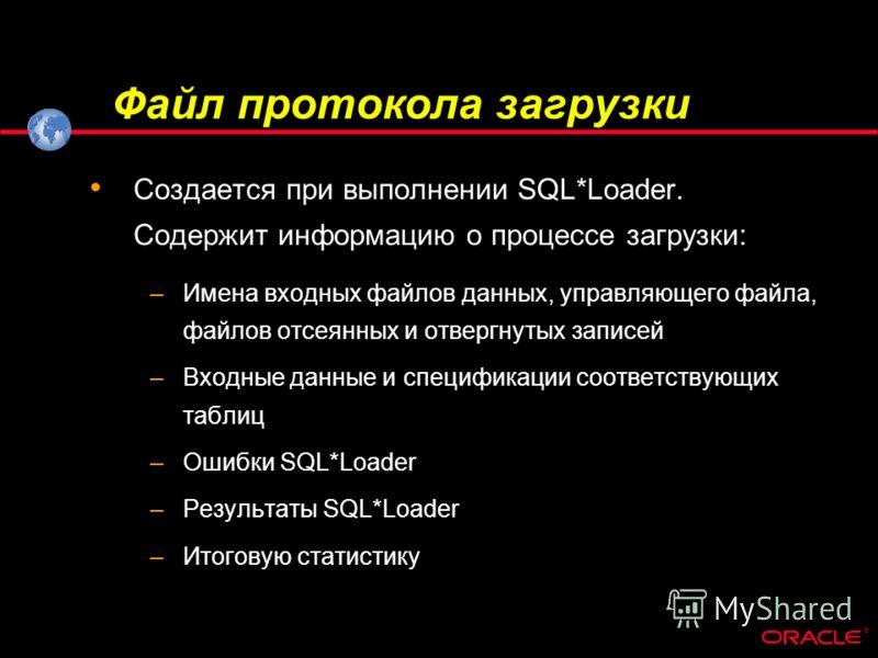 ® Файл протокола загрузки Создается при выполнении SQL*Loader. Содержит информацию о процессе загрузки: –Имена входных файлов данных, управляющего файла, файлов отсеянных и отвергнутых записей –Входные данные и спецификации соответствующих таблиц –Ош