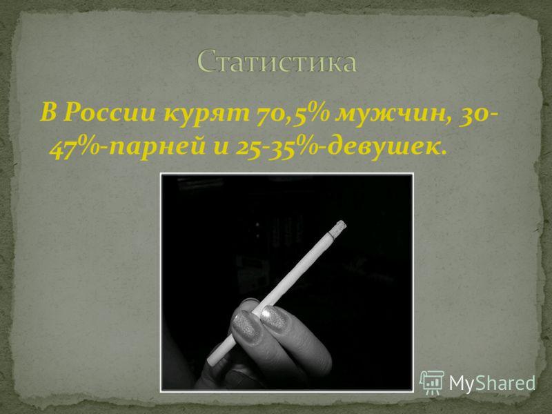 В России курят 70,5% мужчин, 30- 47%-парней и 25-35%-девушек.