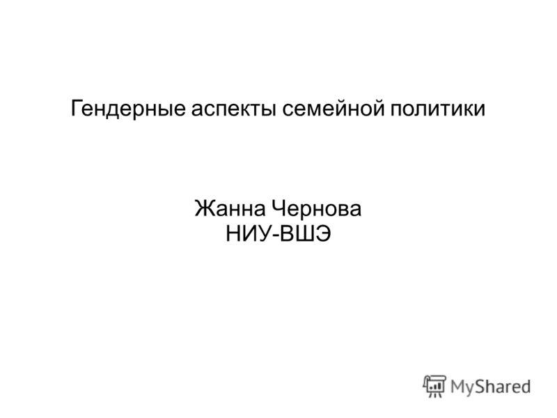 Гендерные аспекты семейной политики Жанна Чернова НИУ-ВШЭ