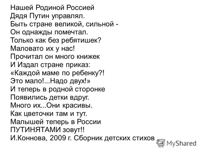 Нашей Родиной Россией Дядя Путин управлял. Быть стране великой, сильной - Он однажды помечтал. Только как без ребятишек? Маловато их у нас! Прочитал он много книжек И Издал стране приказ: «Каждой маме по ребенку?! Это мало!...Надо двух!» И теперь в р