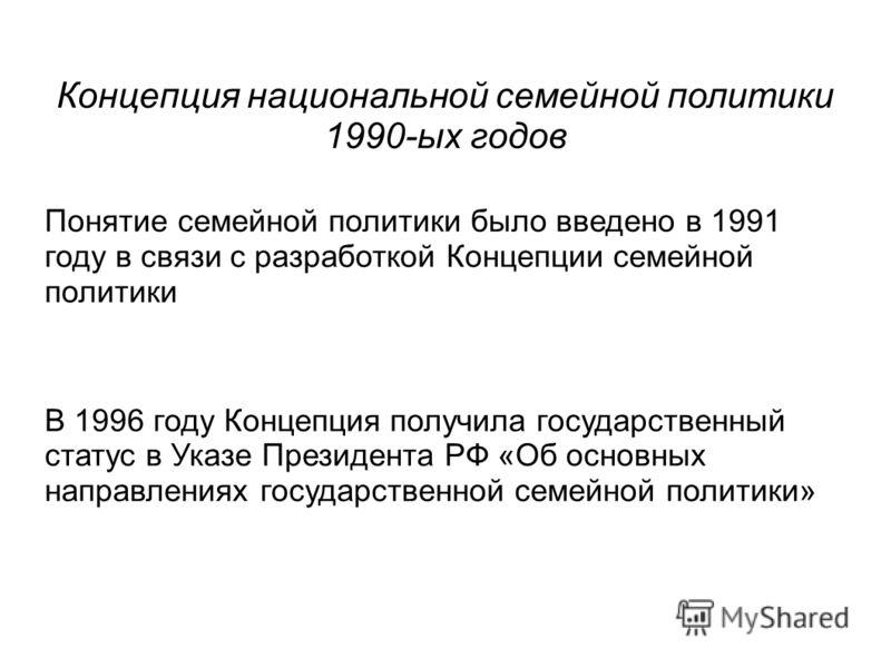 Концепция национальной семейной политики 1990-ых годов Понятие семейной политики было введено в 1991 году в связи с разработкой Концепции семейной политики В 1996 году Концепция получила государственный статус в Указе Президента РФ «Об основных напра