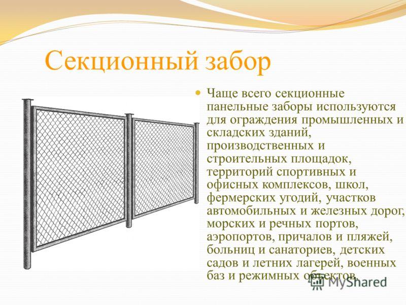 Секционный забор Чаще всего секционные панельные заборы используются для ограждения промышленных и складских зданий, производственных и строительных площадок, территорий спортивных и офисных комплексов, школ, фермерских угодий, участков автомобильных