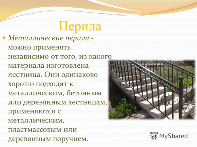 Перила Металлические перила - можно применять независимо от того, из какого материала изготовлена лестница. Они одинаково хорошо подходят к металлическим, бетонным или деревянным лестницам, применяются с металлическим, пластмассовым или деревянным по