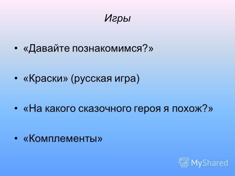 Игры «Давайте познакомимся?» «Краски» (русская игра) «На какого сказочного героя я похож?» «Комплементы»