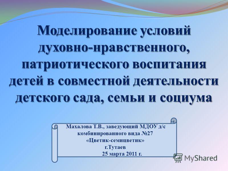 Махалова Т.В., заведующий МДОУ д/с комбинированного вида 27 «Цветик-семицветик» г.Тутаев 25 марта 2011 г.
