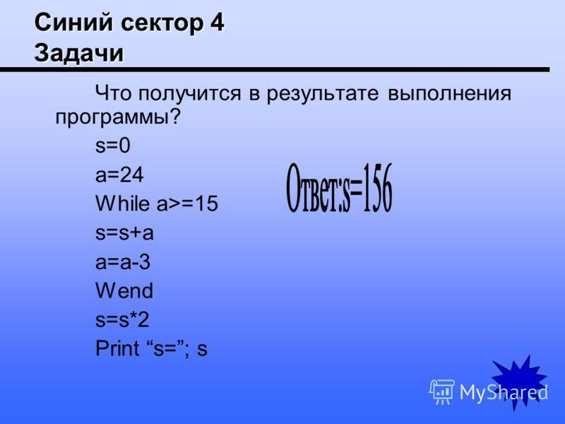 Синий сектор 4 Задачи Что получится в результате выполнения программы? s=0 a=24 While a>=15 s=s+a a=a-3 Wend s=s*2 Print s=; s