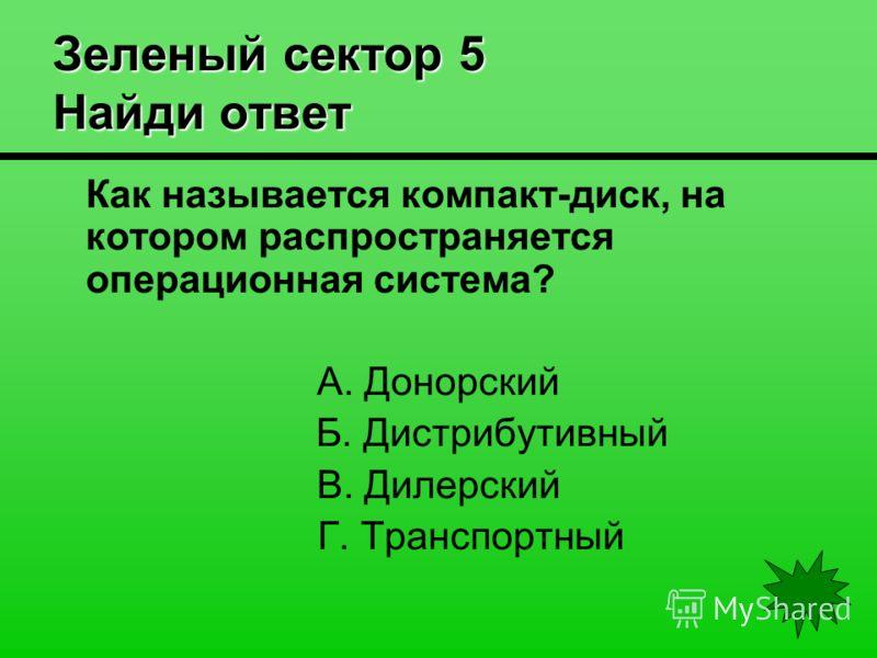 Зеленый сектор 5 Найди ответ Как называется компакт-диск, на котором распространяется операционная система? А. Донорский Б. Дистрибутивный В. Дилерский Г. Транспортный