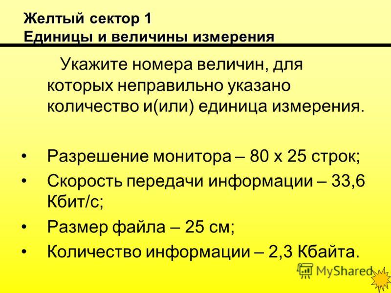Желтый сектор 1 Единицы и величины измерения Укажите номера величин, для которых неправильно указано количество и(или) единица измерения. Разрешение монитора – 80 х 25 строк; Скорость передачи информации – 33,6 Кбит/с; Размер файла – 25 см; Количеств