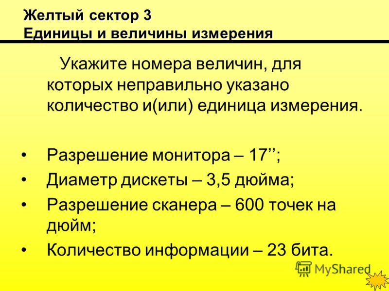 Желтый сектор 3 Единицы и величины измерения Укажите номера величин, для которых неправильно указано количество и(или) единица измерения. Разрешение монитора – 17; Диаметр дискеты – 3,5 дюйма; Разрешение сканера – 600 точек на дюйм; Количество информ