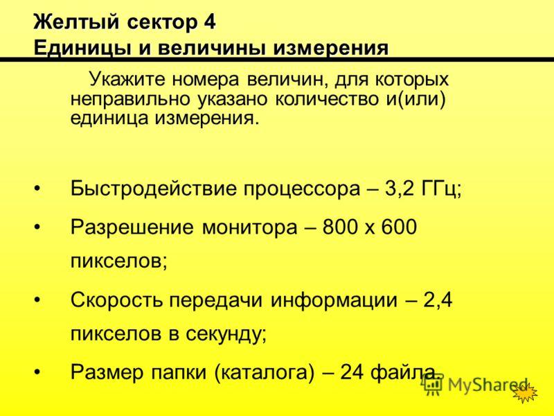 Желтый сектор 4 Единицы и величины измерения Укажите номера величин, для которых неправильно указано количество и(или) единица измерения. Быстродействие процессора – 3,2 ГГц; Разрешение монитора – 800 х 600 пикселов; Скорость передачи информации – 2,