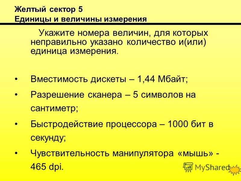 Желтый сектор 5 Единицы и величины измерения Укажите номера величин, для которых неправильно указано количество и(или) единица измерения. Вместимость дискеты – 1,44 Мбайт; Разрешение сканера – 5 символов на сантиметр; Быстродействие процессора – 1000