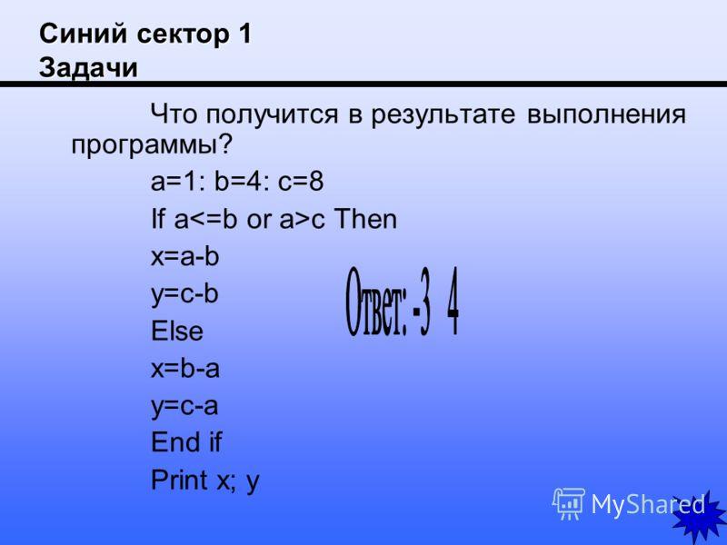Синий сектор 1 Задачи Что получится в результате выполнения программы? a=1: b=4: c=8 If a c Then x=a-b y=c-b Else x=b-a y=c-a End if Print x; y