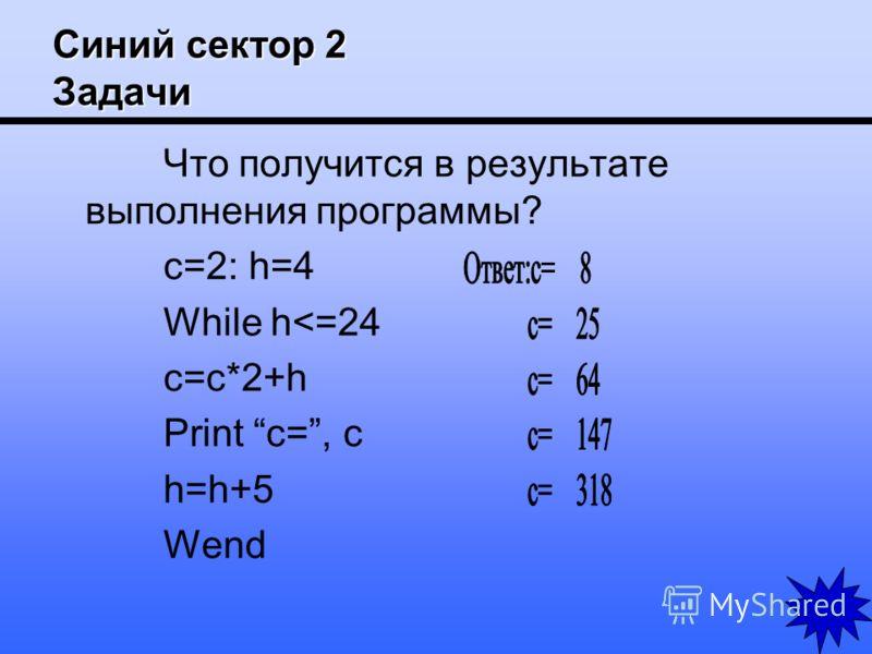 Синий сектор 2 Задачи Что получится в результате выполнения программы? c=2: h=4 While h