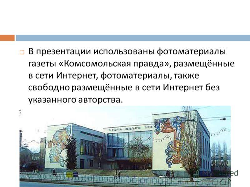 В презентации использованы фотоматериалы газеты « Комсомольская правда », размещённые в сети Интернет, фотоматериалы, также свободно размещённые в сети Интернет без указанного авторства.