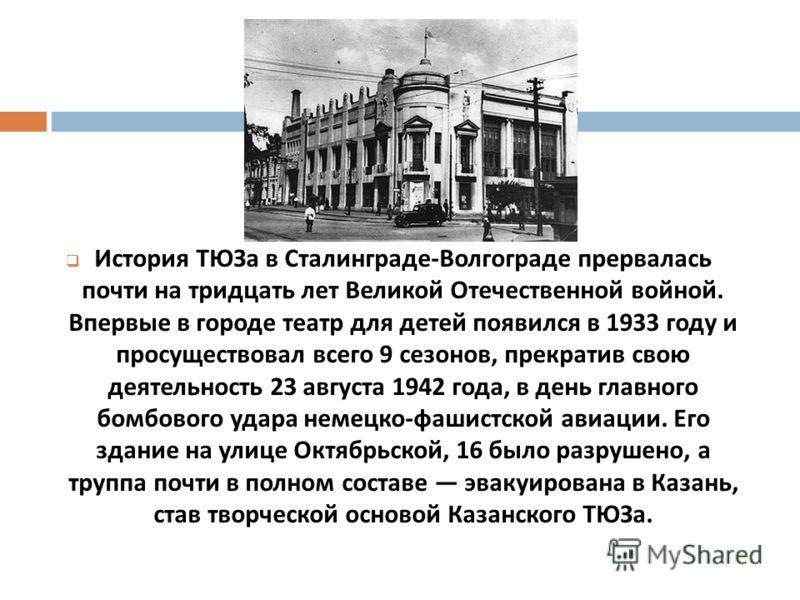 История ТЮЗа в Сталинграде - Волгограде прервалась почти на тридцать лет Великой Отечественной войной. Впервые в городе театр для детей появился в 1933 году и просуществовал всего 9 сезонов, прекратив свою деятельность 23 августа 1942 года, в день гл