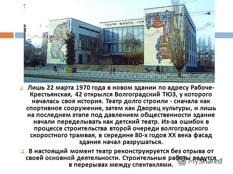 Лишь 22 марта 1970 года в новом здании по адресу Рабоче - Крестьянская, 42 открылся Волгоградский ТЮЗ, у которого началась своя история. Театр долго строили - сначала как спортивное сооружение, затем как Дворец культуры, и лишь на последнем этапе под