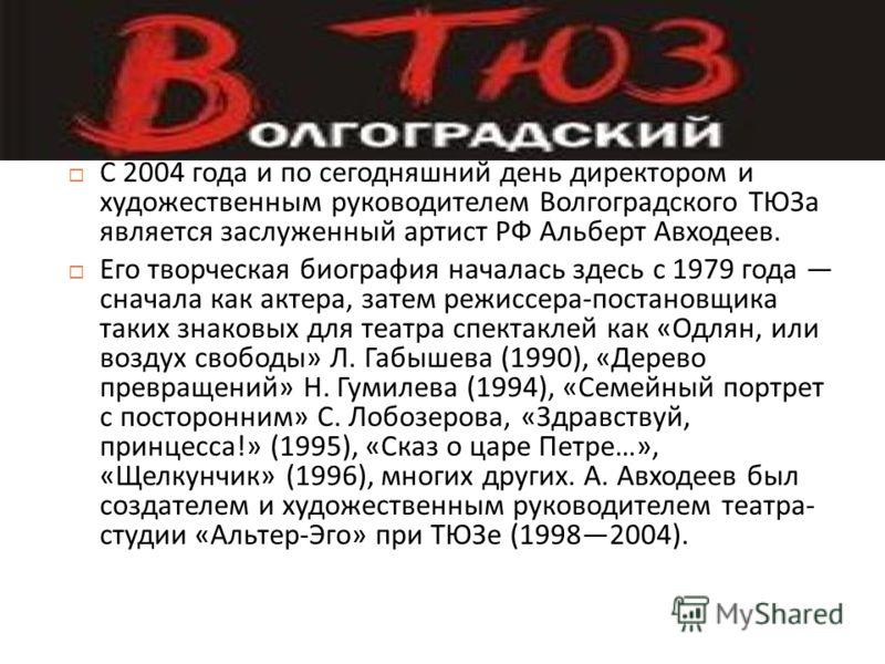 С 2004 года и по сегодняшний день директором и художественным руководителем Волгоградского ТЮЗа является заслуженный артист РФ Альберт Авходеев. Его творческая биография началась здесь с 1979 года сначала как актера, затем режиссера - постановщика та