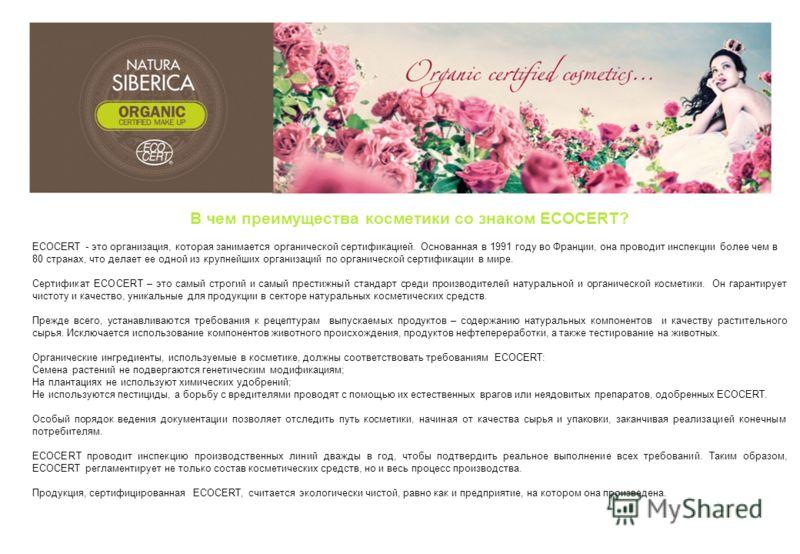В чем преимущества косметики со знаком ECOCERT? ECOCERT - это организация, которая занимается органической сертификацией. Основанная в 1991 году во Франции, она проводит инспекции более чем в 80 странах, что делает ее одной из крупнейших организаций