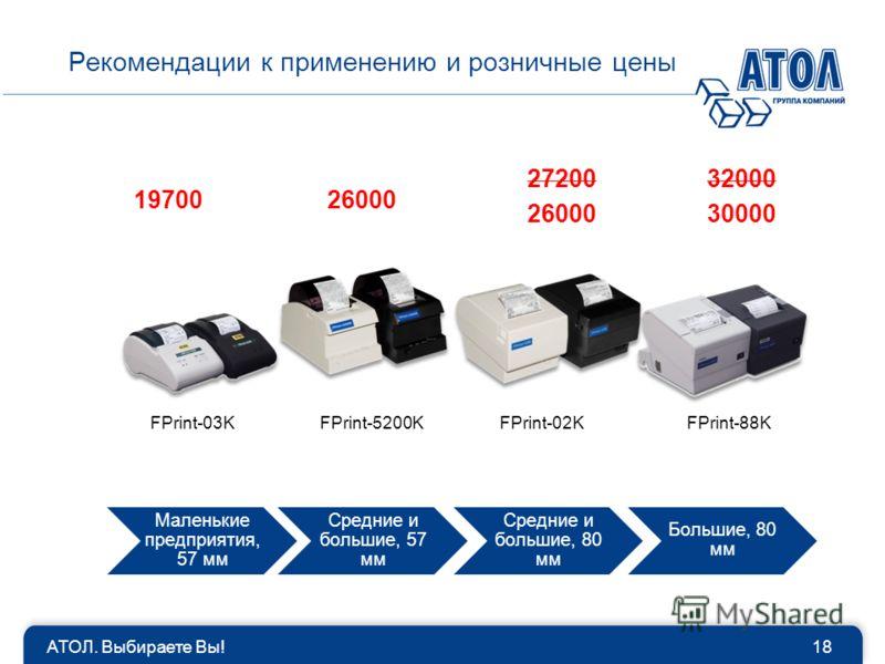 Маленькие предприятия, 57 мм Средние и большие, 57 мм Средние и большие, 80 мм Большие, 80 мм АТОЛ. Выбираете Вы!18 Рекомендации к применению и розничные цены FPrint-03KFPrint-5200KFPrint-02KFPrint-88K 1970026000 27200 30000 32000