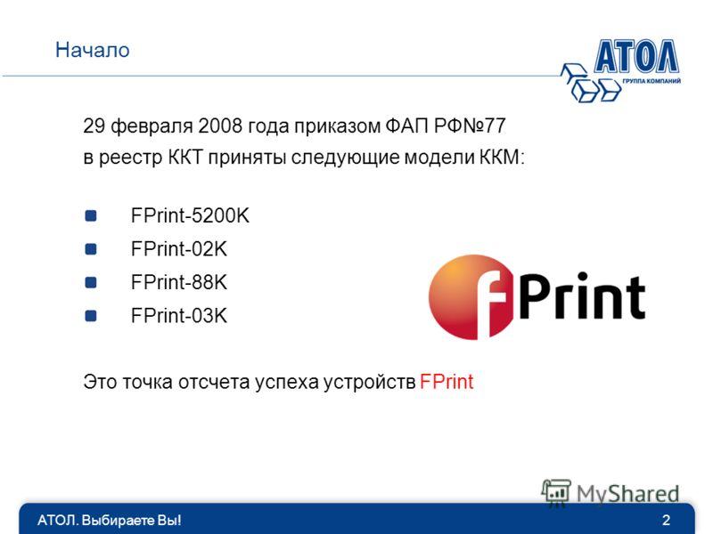 АТОЛ. Выбираете Вы!2 Начало 29 февраля 2008 года приказом ФАП РФ77 в реестр ККТ приняты следующие модели ККМ: FPrint-5200K FPrint-02K FPrint-88K FPrint-03K Это точка отсчета успеха устройств FPrint