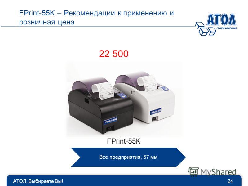 АТОЛ. Выбираете Вы!24 FPrint-55K – Рекомендации к применению и розничная цена Все предприятия, 57 мм FPrint-55K 22 500