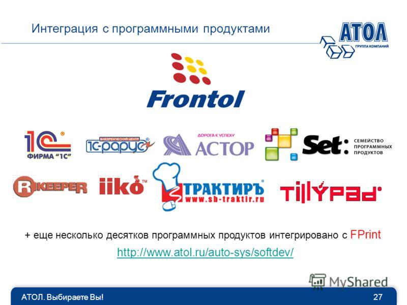 АТОЛ. Выбираете Вы!27 Интеграция с программными продуктами + еще несколько десятков программных продуктов интегрировано с FPrint http://www.atol.ru/auto-sys/softdev/