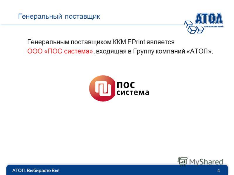 АТОЛ. Выбираете Вы!4 Генеральный поставщик Генеральным поставщиком ККМ FPrint является ООО «ПОС система», входящая в Группу компаний «АТОЛ».