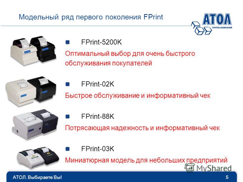 АТОЛ. Выбираете Вы!5 Модельный ряд первого поколения FPrint FPrint-5200K Оптимальный выбор для очень быстрого обслуживания покупателей FPrint-02K Быстрое обслуживание и информативный чек FPrint-88K Потрясающая надежность и информативный чек FPrint-03