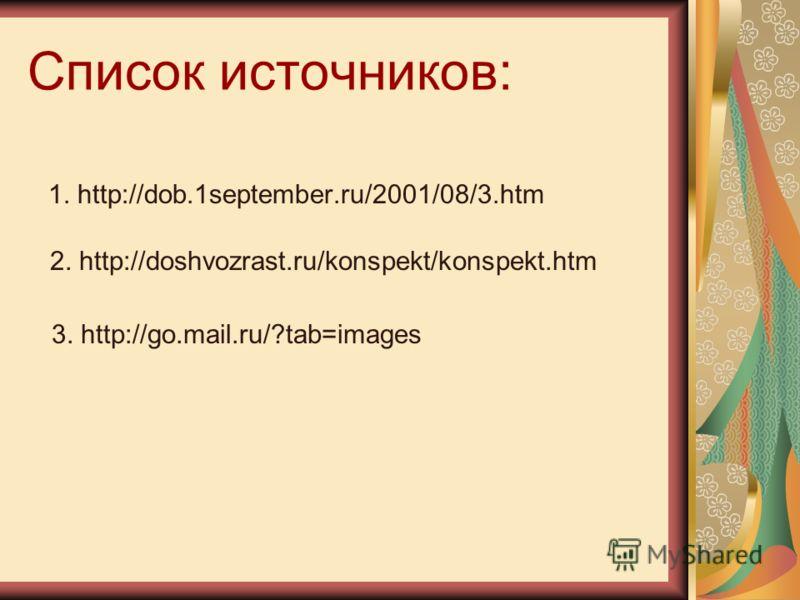 Список источников: 1. http://dob.1september.ru/2001/08/3.htm 2. http://doshvozrast.ru/konspekt/konspekt.htm 3. http://go.mail.ru/?tab=images