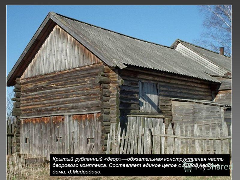 Крытый рубленный «двор»обязательная конструктивная часть дворового комплекса. Составляет единое целое с жилой частью дома. д.Медведево.