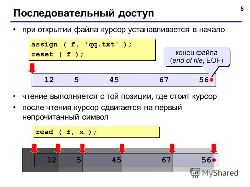 5 Последовательный доступ при открытии файла курсор устанавливается в начало чтение выполняется с той позиции, где стоит курсор после чтения курсор сдвигается на первый непрочитанный символ 12 5 45 67 56 конец файла (end of file, EOF) конец файла (en