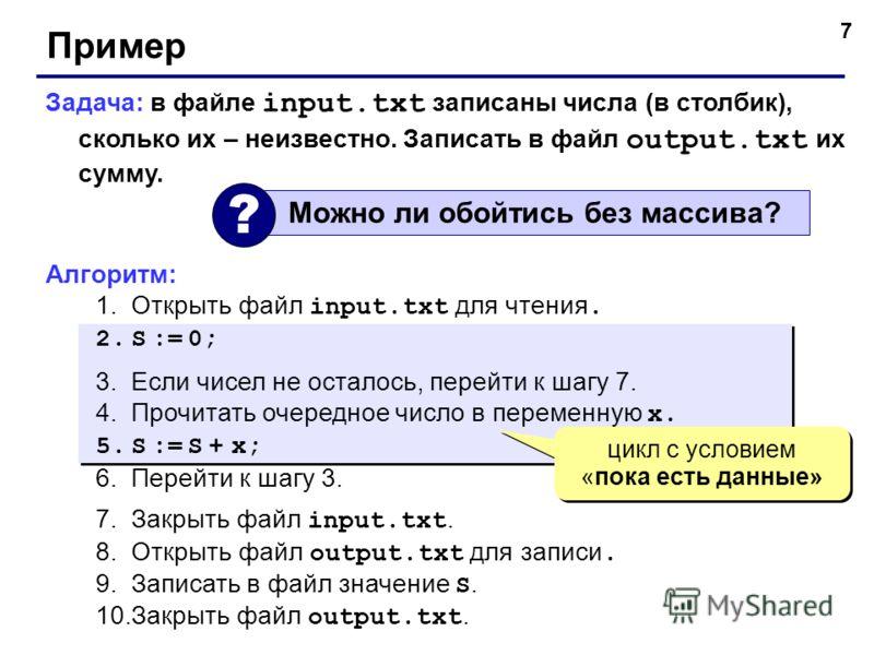 7 Пример Задача: в файле input.txt записаны числа (в столбик), сколько их – неизвестно. Записать в файл output.txt их сумму. Алгоритм: 1.Открыть файл input.txt для чтения. 2.S := 0; 3.Если чисел не осталось, перейти к шагу 7. 4.Прочитать очередное чи