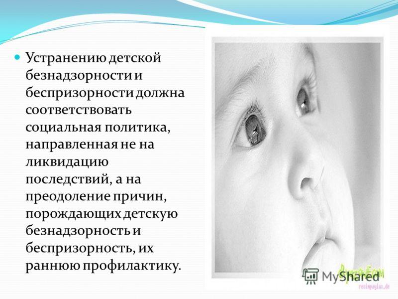 Устранению детской безнадзорности и беспризорности должна соответствовать социальная политика, направленная не на ликвидацию последствий, а на преодоление причин, порождающих детскую безнадзорность и беспризорность, их раннюю профилактику.