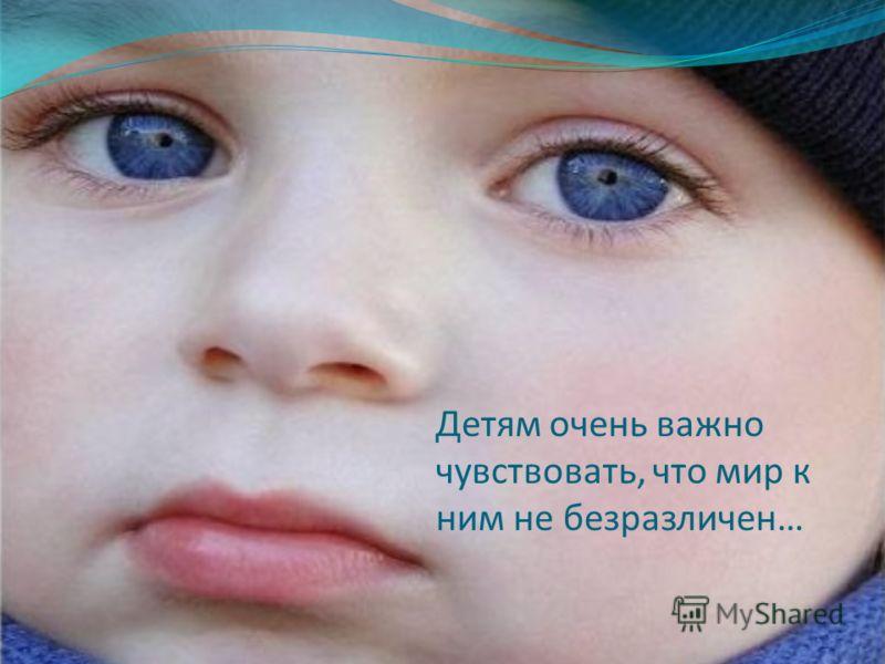 Детям очень важно чувствовать, что мир к ним не безразличен…