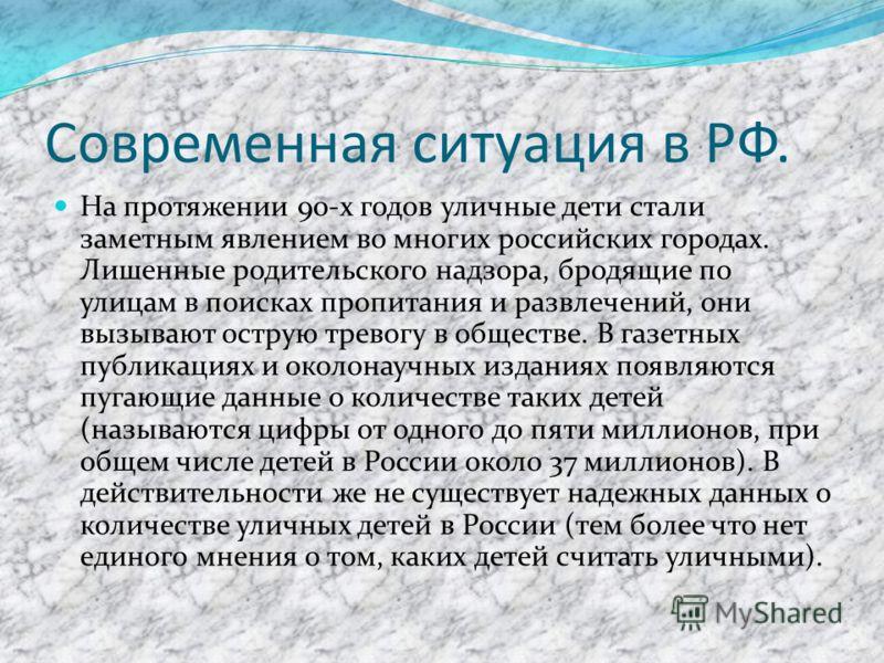 Современная ситуация в РФ. На протяжении 90-х годов уличные дети стали заметным явлением во многих российских городах. Лишенные родительского надзора, бродящие по улицам в поисках пропитания и развлечений, они вызывают острую тревогу в обществе. В га