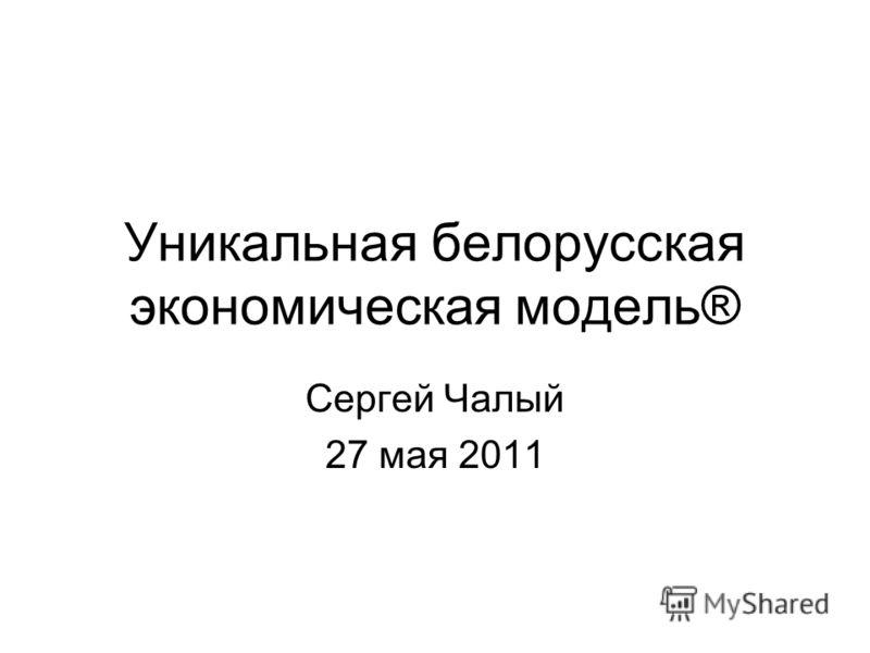 Уникальная белорусская экономическая модель® Сергей Чалый 27 мая 2011