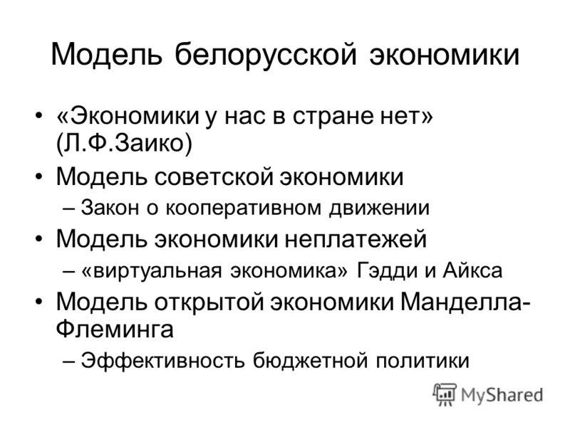 Модель белорусской экономики «Экономики у нас в стране нет» (Л.Ф.Заико) Модель советской экономики –Закон о кооперативном движении Модель экономики неплатежей –«виртуальная экономика» Гэдди и Айкса Модель открытой экономики Манделла- Флеминга –Эффект