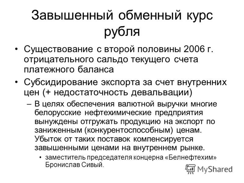 Завышенный обменный курс рубля Существование с второй половины 2006 г. отрицательного сальдо текущего счета платежного баланса Субсидирование экспорта за счет внутренних цен (+ недостаточность девальвации) –В целях обеспечения валютной выручки многие