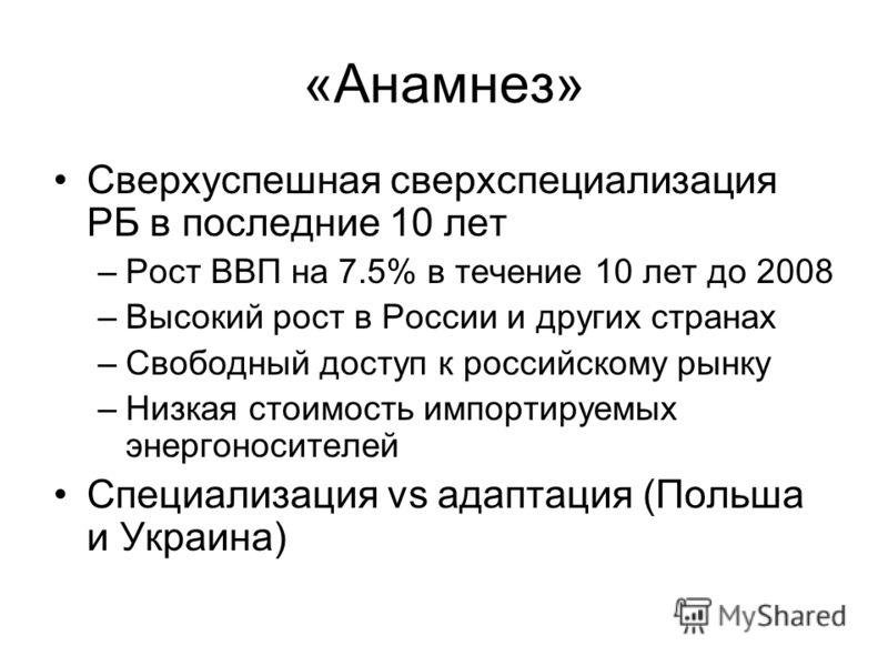 «Анамнез» Сверхуспешная сверхспециализация РБ в последние 10 лет –Рост ВВП на 7.5% в течение 10 лет до 2008 –Высокий рост в России и других странах –Свободный доступ к российскому рынку –Низкая стоимость импортируемых энергоносителей Специализация vs