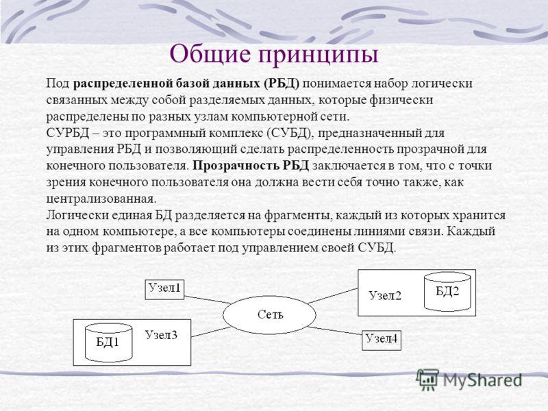 Общие принципы Под распределенной базой данных (РБД) понимается набор логически связанных между собой разделяемых данных, которые физически распределены по разных узлам компьютерной сети. СУРБД – это программный комплекс (СУБД), предназначенный для у